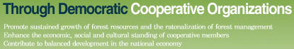 Through Democratic Cooperative Organizations - Promote sustained growth of forest resources and the ratonalization of forest management Enhance the economic, social and cultural standing of cooperative members Contribute to balanced development in the national economy